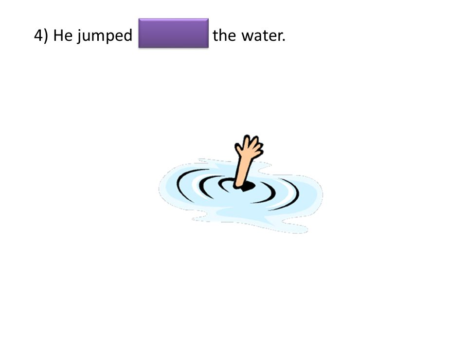 4) He jumped the water.