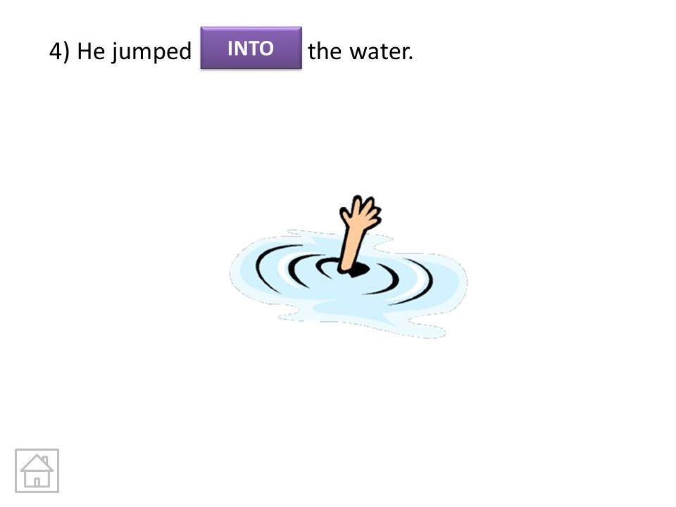 4) He jumped the water. INTO