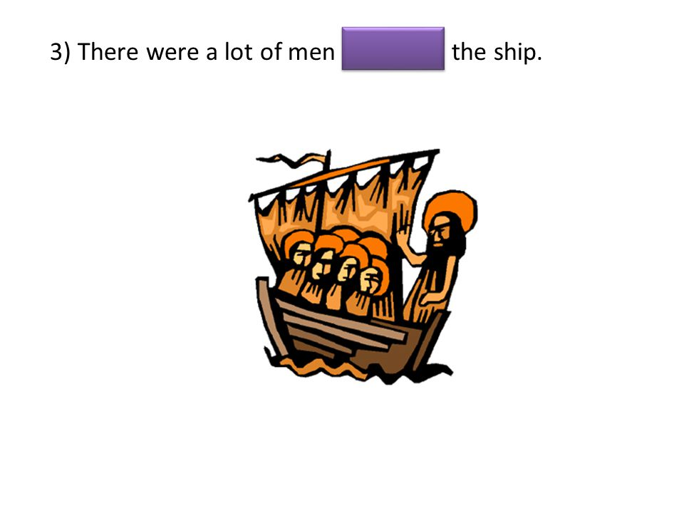 3) There were a lot of men the ship.