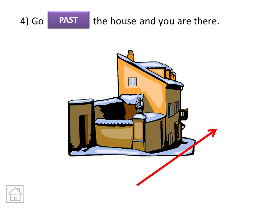 4) Go the house and you are there.
