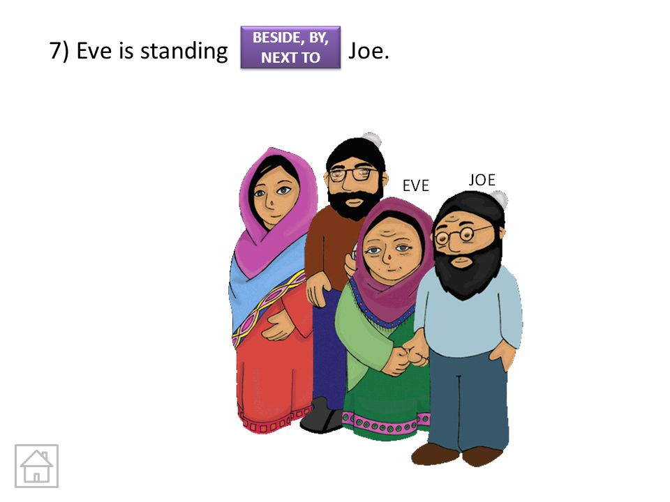 7) Eve is standing Joe. BESIDE, BY, NEXT TO