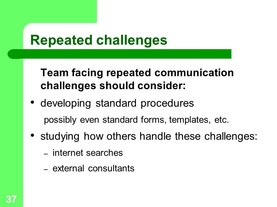 Repeated challenges Team facing repeated communication challenges should consider: developing standard procedures.