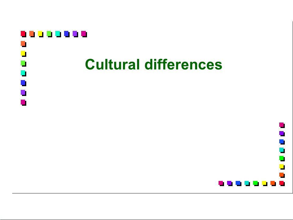 Cultural differences I will not say much about culture and cultural differences because it is not really my subject.