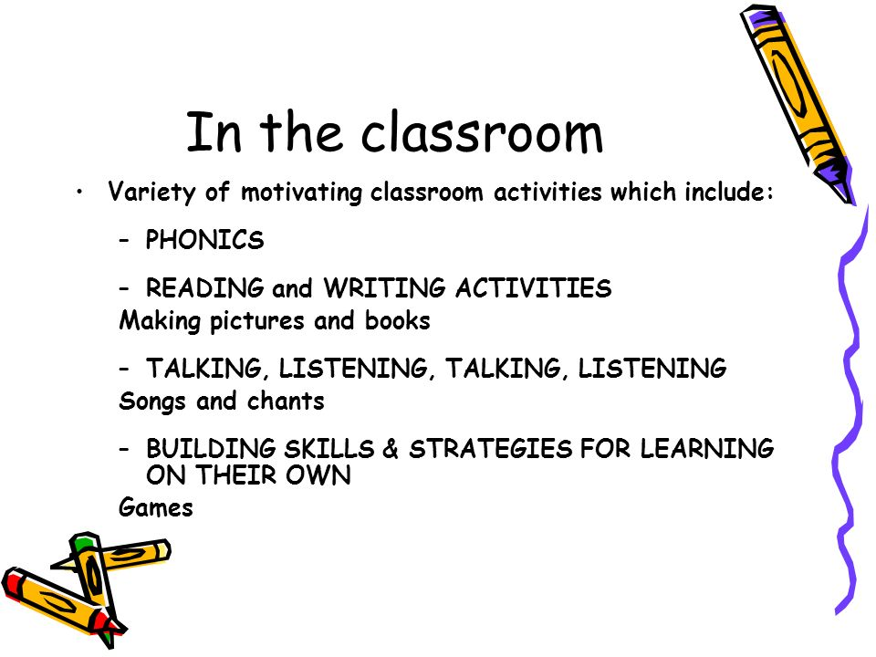In the classroom Variety of motivating classroom activities which include: PHONICS. READING and WRITING ACTIVITIES.