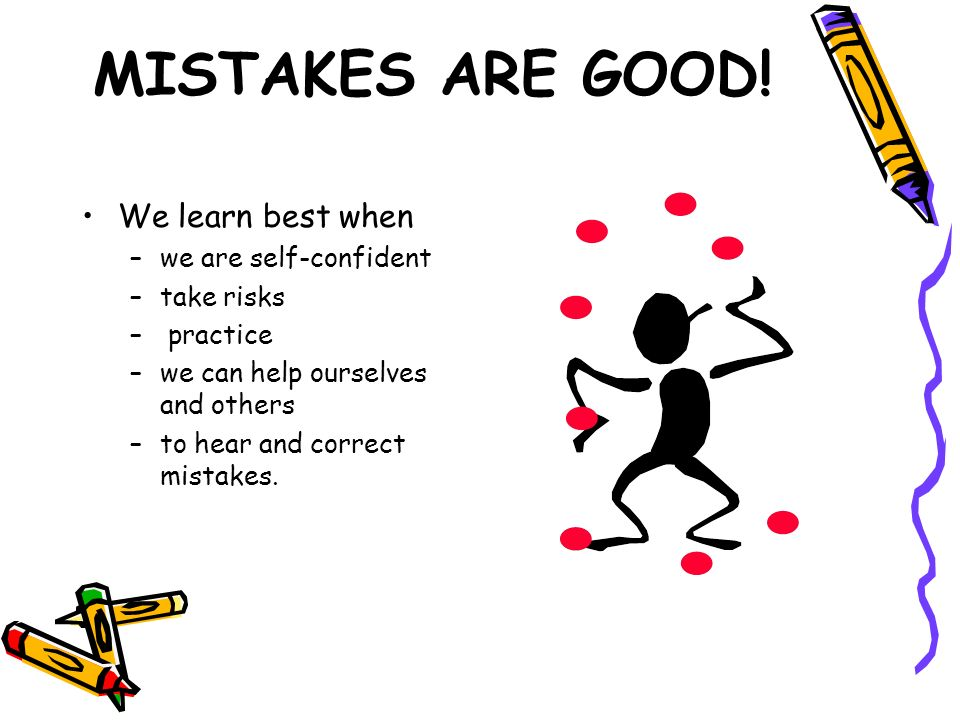 MISTAKES ARE GOOD! We learn best when we are self-confident take risks