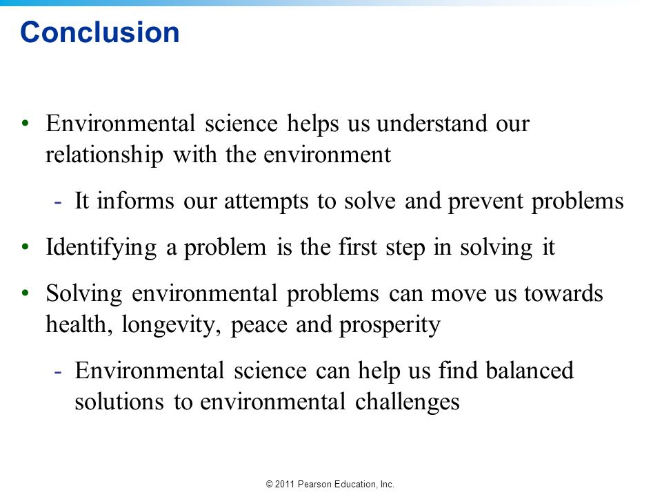Conclusion Environmental science helps us understand our relationship with the environment. It informs our attempts to solve and prevent problems.