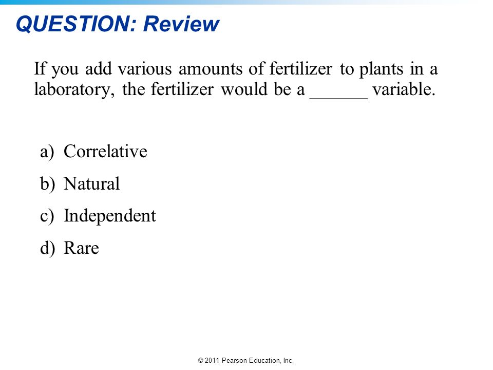 QUESTION: Review If you add various amounts of fertilizer to plants in a laboratory, the fertilizer would be a ______ variable.