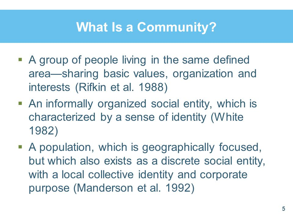 What Is a Community A group of people living in the same defined area—sharing basic values, organization and interests (Rifkin et al. 1988)