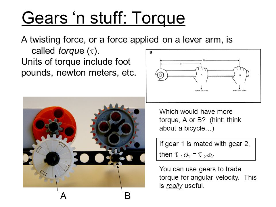 Gears 'n stuff: Torque A twisting force, or a force applied on a lever arm, is called torque (). Units of torque include foot.