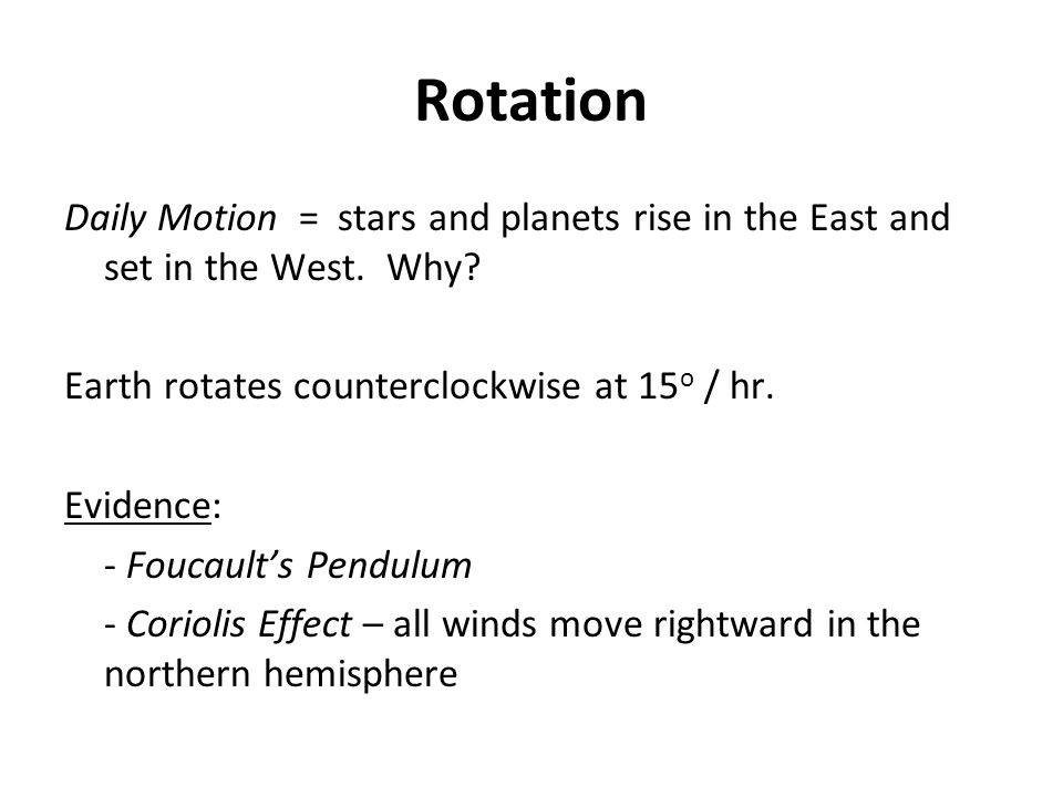 Rotation Daily Motion = stars and planets rise in the East and set in the West. Why Earth rotates counterclockwise at 15o / hr.