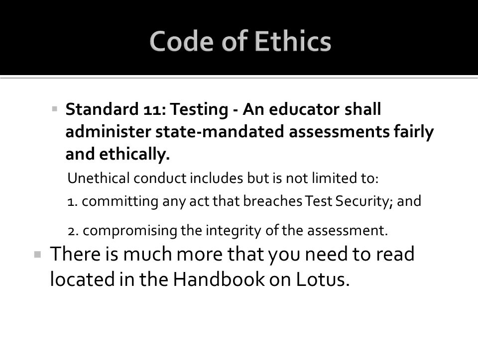 Code of Ethics Standard 11: Testing - An educator shall administer state-mandated assessments fairly and ethically.