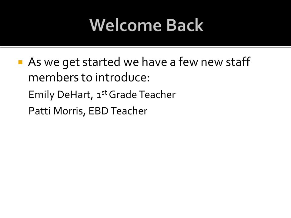 Welcome Back As we get started we have a few new staff members to introduce: Emily DeHart, 1st Grade Teacher.