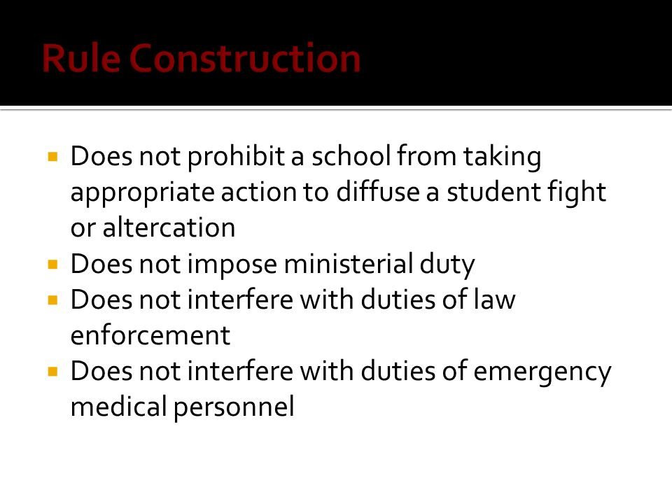 Rule Construction Does not prohibit a school from taking appropriate action to diffuse a student fight or altercation.
