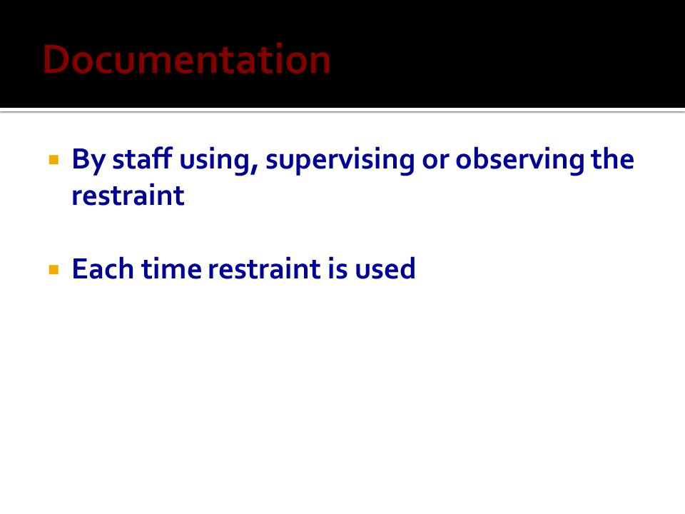 Documentation By staff using, supervising or observing the restraint