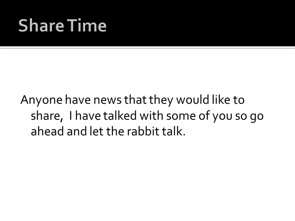 Share Time Anyone have news that they would like to share, I have talked with some of you so go ahead and let the rabbit talk.