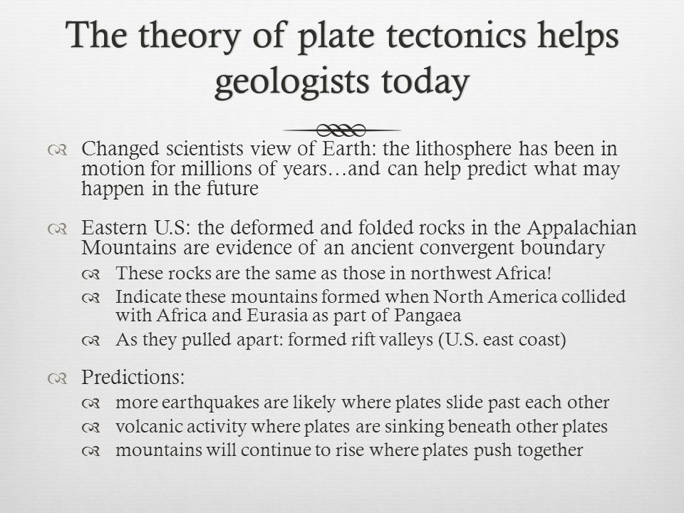 The theory of plate tectonics helps geologists today