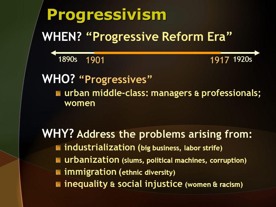 Progressivism WHEN Progressive Reform Era WHO Progressives