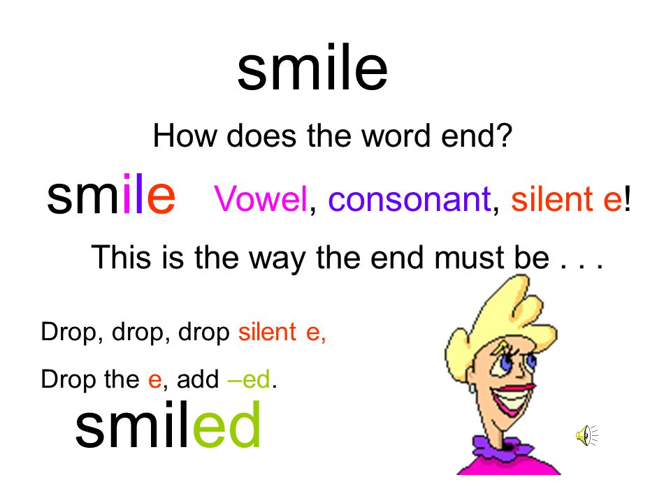 smile smiled smile Vowel, consonant, silent e! How does the word end