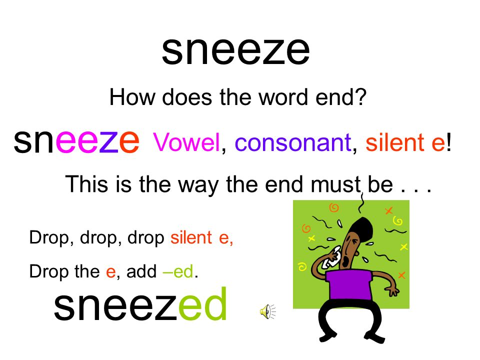 sneeze sneezed sneeze Vowel, consonant, silent e!
