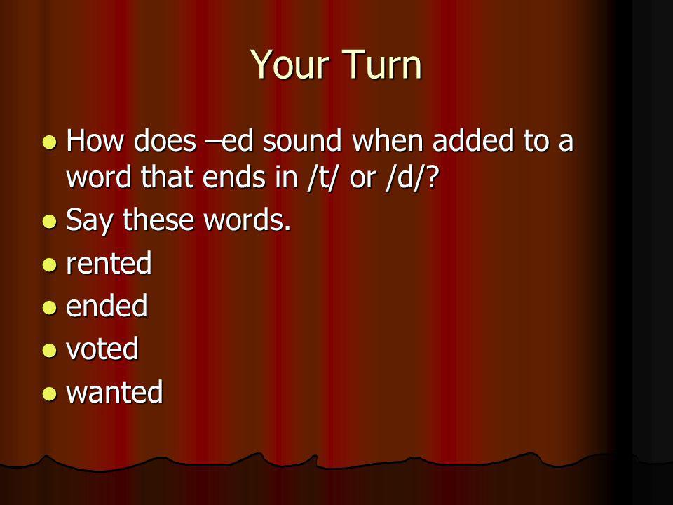 Your Turn How does –ed sound when added to a word that ends in /t/ or /d/ Say these words. rented.