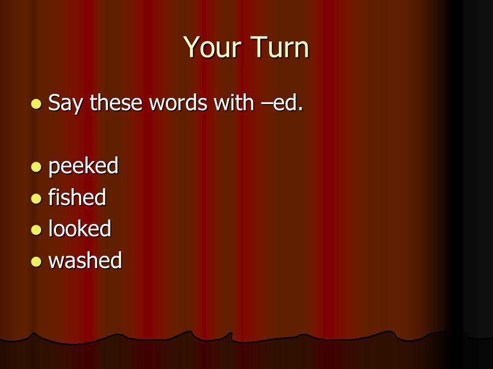 Your Turn Say these words with –ed. peeked fished looked washed