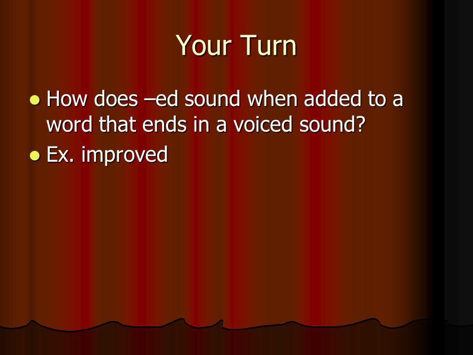 Your Turn How does –ed sound when added to a word that ends in a voiced sound Ex. improved