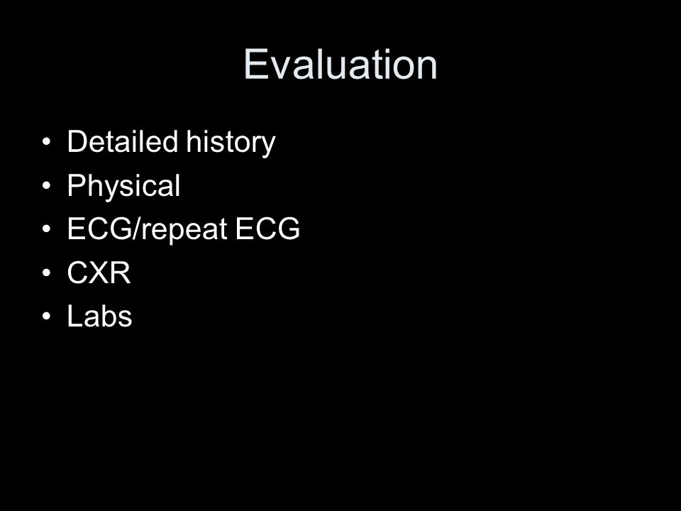 Evaluation Detailed history Physical ECG/repeat ECG CXR Labs