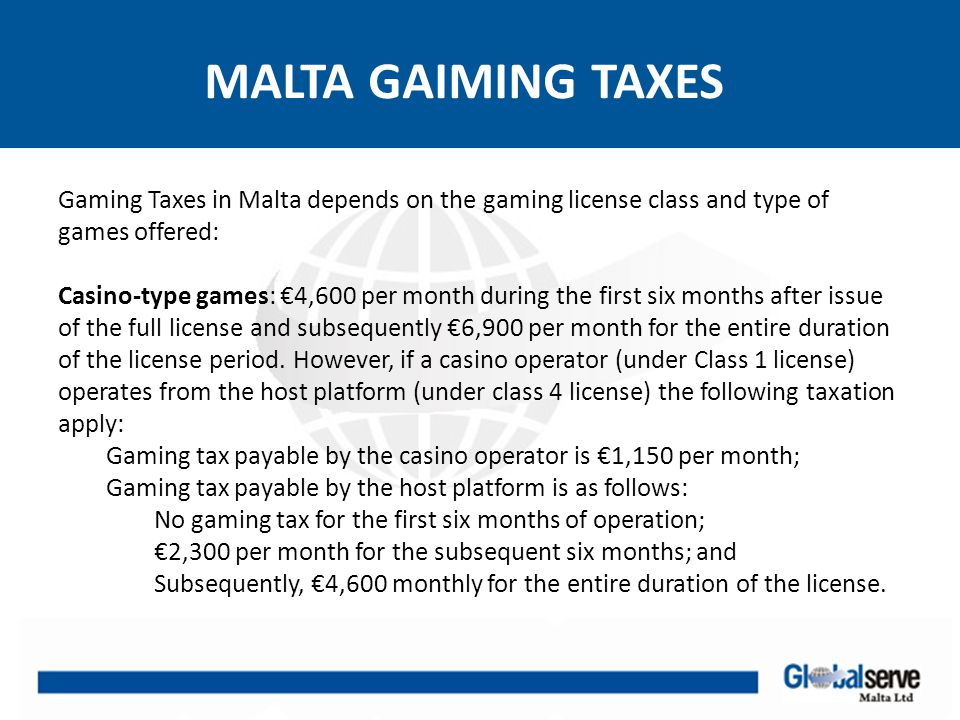 MALTA GAIMING TAXES Gaming Taxes in Malta depends on the gaming license class and type of games offered: