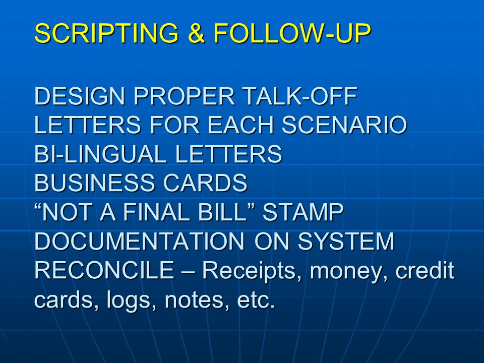 SCRIPTING & FOLLOW-UP DESIGN PROPER TALK-OFF LETTERS FOR EACH SCENARIO BI-LINGUAL LETTERS BUSINESS CARDS NOT A FINAL BILL STAMP DOCUMENTATION ON SYSTEM RECONCILE – Receipts, money, credit cards, logs, notes, etc.