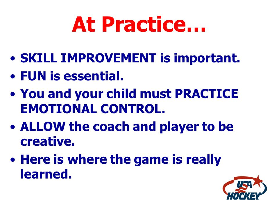 At Practice… SKILL IMPROVEMENT is important. FUN is essential.