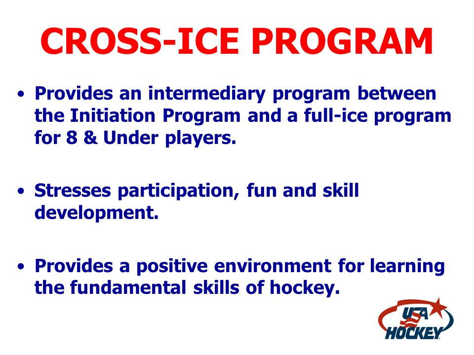 CROSS-ICE PROGRAM Provides an intermediary program between the Initiation Program and a full-ice program for 8 & Under players.
