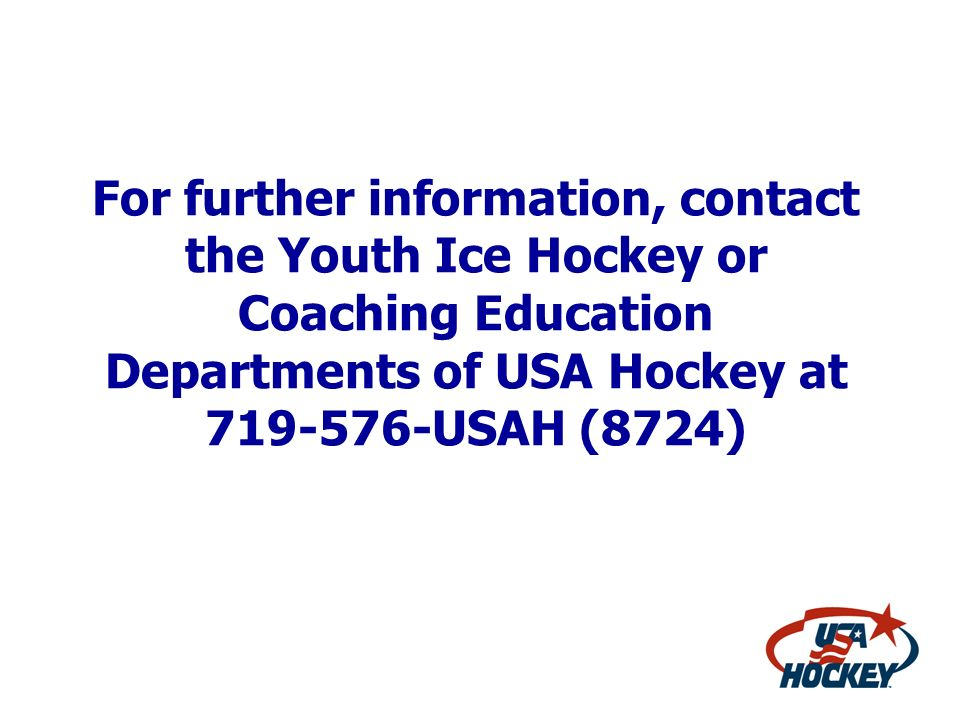 For further information, contact the Youth Ice Hockey or Coaching Education Departments of USA Hockey at 719-576-USAH (8724)