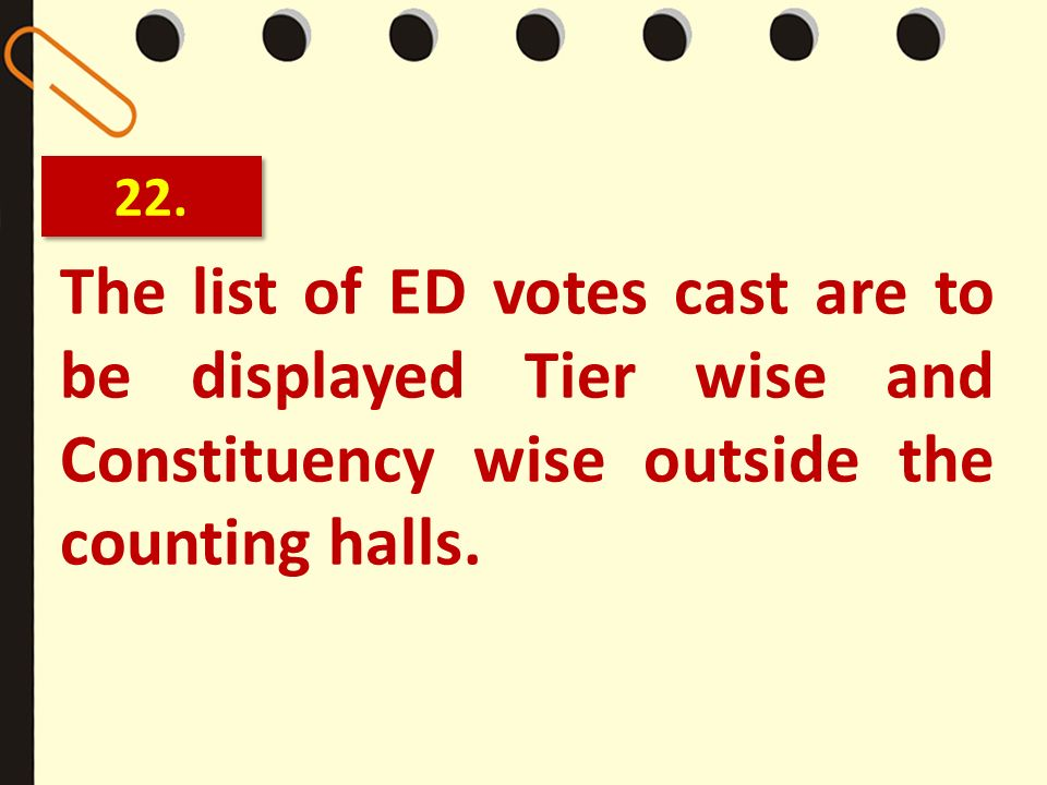 22.The list of ED votes cast are to be displayed Tier wise and Constituency wise outside the counting halls.