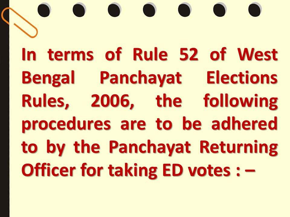 In terms of Rule 52 of West Bengal Panchayat Elections Rules, 2006, the following procedures are to be adhered to by the Panchayat Returning Officer for taking ED votes : –