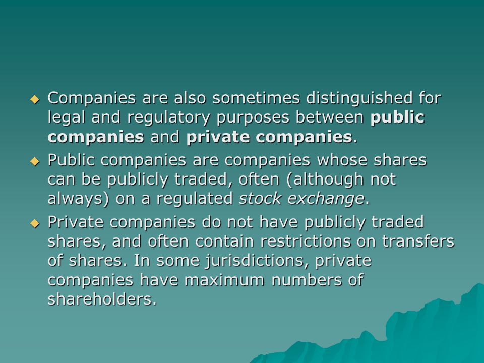 Companies are also sometimes distinguished for legal and regulatory purposes between public companies and private companies.
