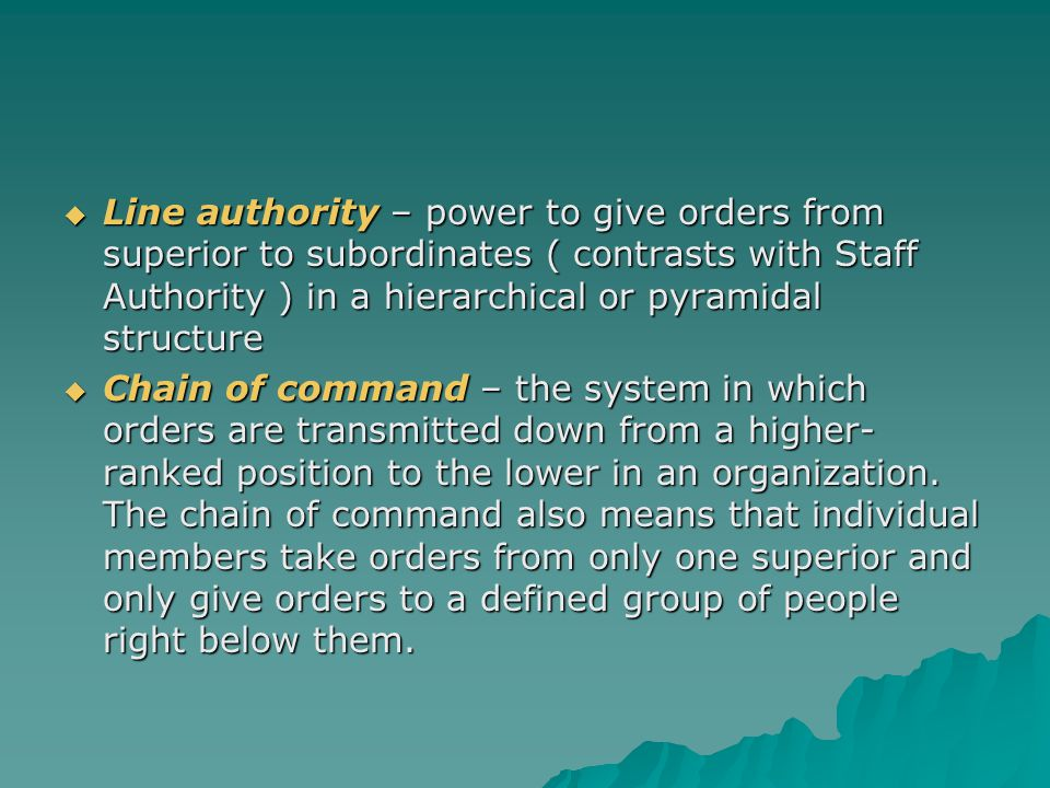 Line authority – power to give orders from superior to subordinates ( contrasts with Staff Authority ) in a hierarchical or pyramidal structure