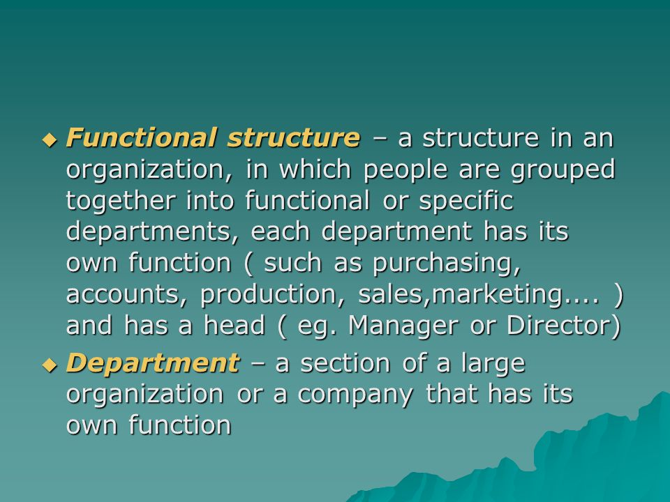 Functional structure – a structure in an organization, in which people are grouped together into functional or specific departments, each department has its own function ( such as purchasing, accounts, production, sales,marketing.... ) and has a head ( eg. Manager or Director)