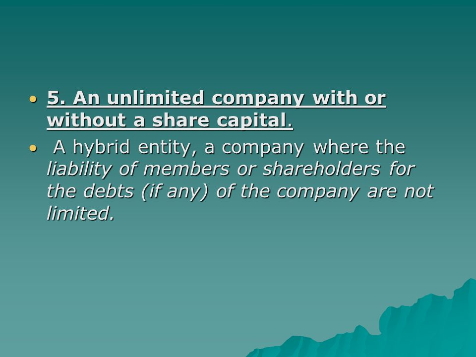 5. An unlimited company with or without a share capital.