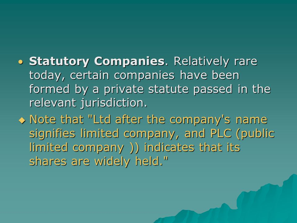 Statutory Companies. Relatively rare today, certain companies have been formed by a private statute passed in the relevant jurisdiction.