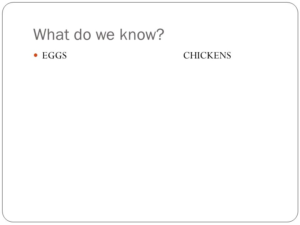 What do we know EGGS CHICKENS