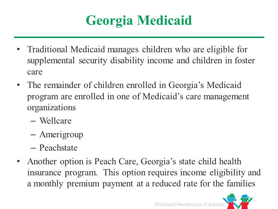 Georgia Medicaid Traditional Medicaid manages children who are eligible for supplemental security disability income and children in foster care.