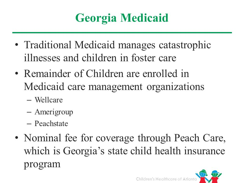Georgia Medicaid Traditional Medicaid manages catastrophic illnesses and children in foster care.