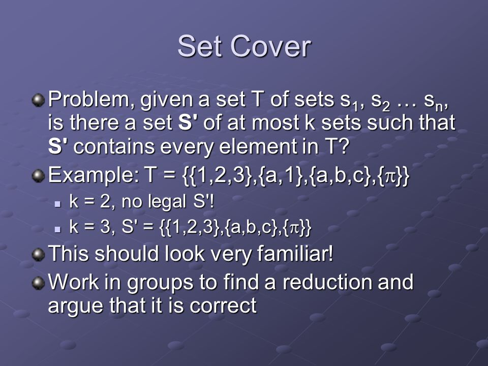 Set Cover Problem, given a set T of sets s1, s2 … sn, is there a set S of at most k sets such that S contains every element in T