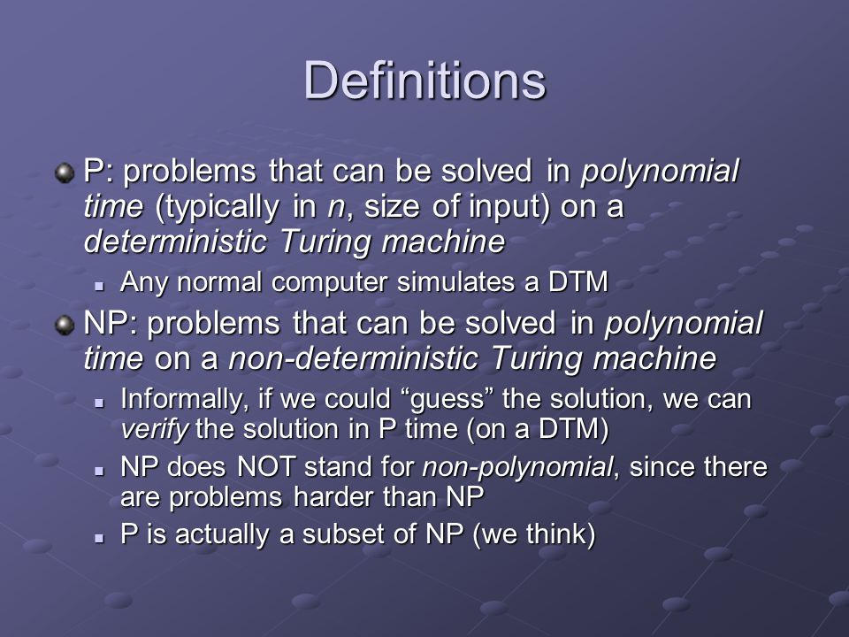 Definitions P: problems that can be solved in polynomial time (typically in n, size of input) on a deterministic Turing machine.