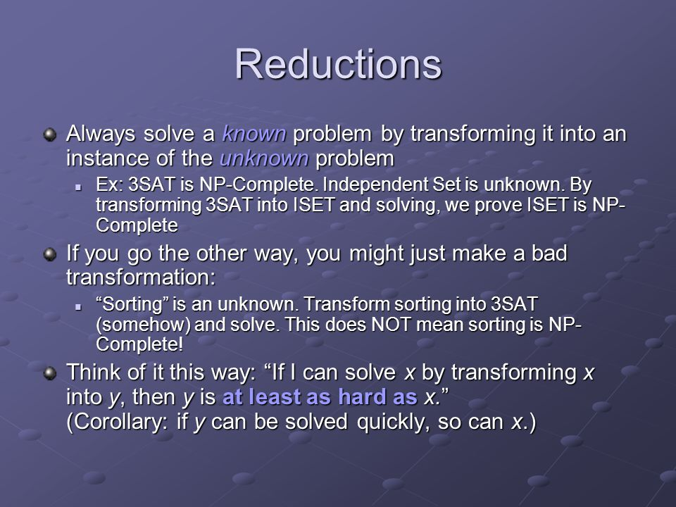 Reductions Always solve a known problem by transforming it into an instance of the unknown problem.