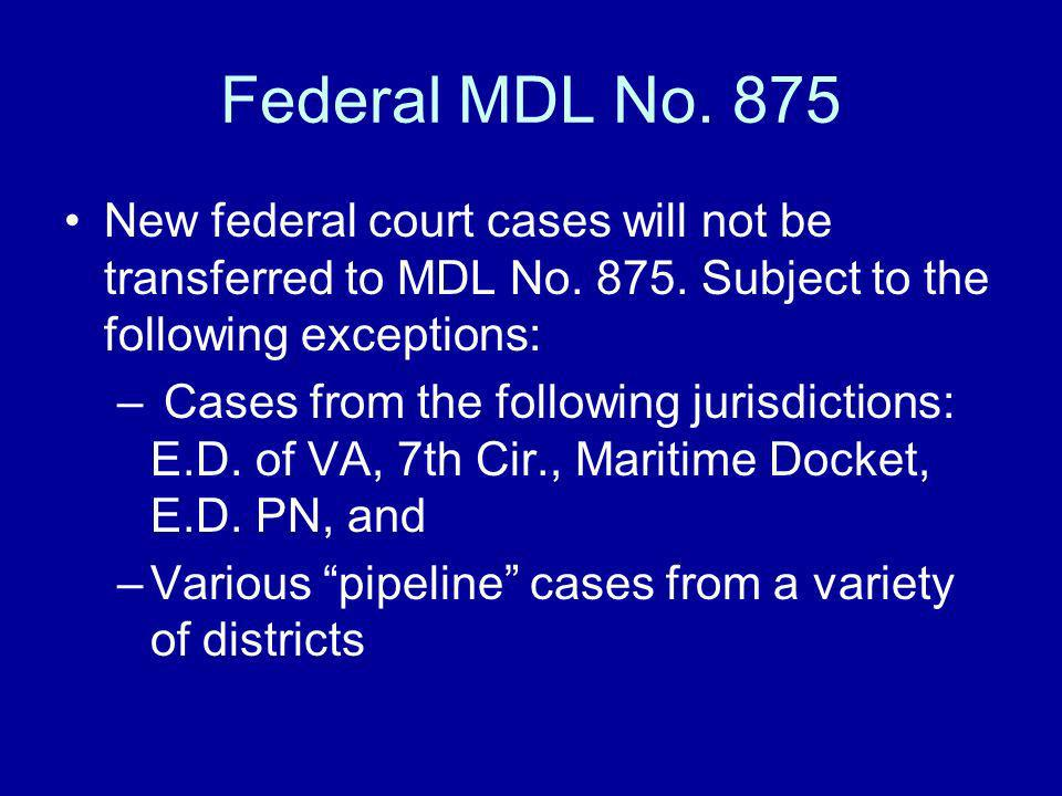 Federal MDL No. 875 New federal court cases will not be transferred to MDL No. 875. Subject to the following exceptions: