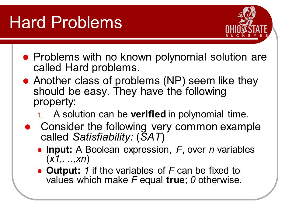 Hard Problems Problems with no known polynomial solution are called Hard problems.