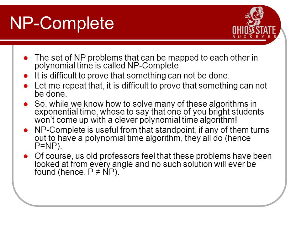 NP-Complete The set of NP problems that can be mapped to each other in polynomial time is called NP-Complete.