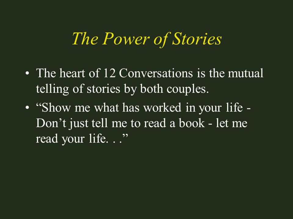 The Power of Stories The heart of 12 Conversations is the mutual telling of stories by both couples.