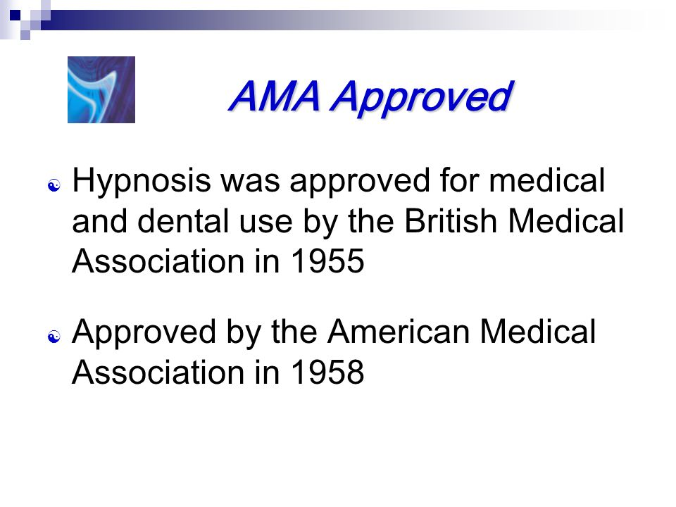 AMA Approved Hypnosis was approved for medical and dental use by the British Medical Association in 1955.
